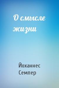 Йоханнес Семпер - О смысле жизни