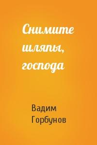 Вадим Горбунов - Снимите шляпы, господа