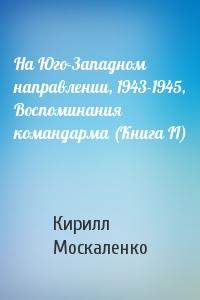 На Юго-Западном направлении, 1943-1945, Воспоминания командарма (Книга II)