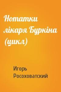 Игорь Маркович Росоховатский - Нотатки лікаря Буркіна (цикл)