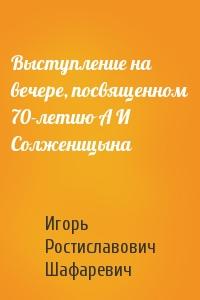 Игорь Шафаревич - Выступление на вечере, посвященном 70-летию А И Солженицына