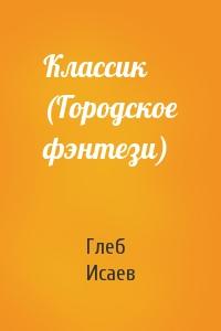Глеб Исаев - Классик (Городское фэнтези)