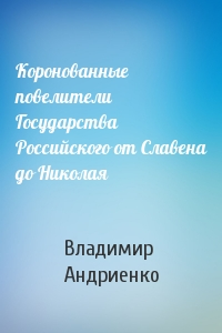 Владимир Андриенко - Коронованные повелители Государства Российского от Славена до Николая