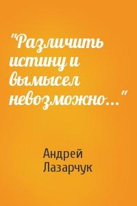 """""""Различить истину и вымысел невозможно..."""""""