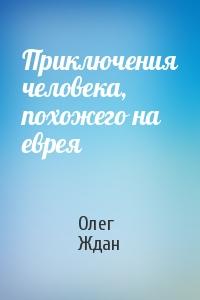 Олег Ждан - Приключения человека, похожего на еврея