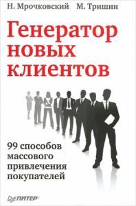Николай Мрочковский, Михаил Тришин - Генератор новых клиентов. 99 способов массового привлечения покупателей