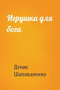 Денис Шаповаленко - Игрушка для бога