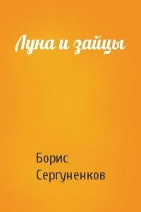 Борис Сергуненков - Луна и зайцы