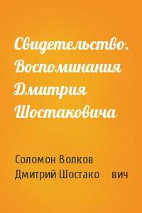 Свидетельство. Воспоминания Дмитрия Шостаковича