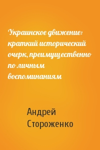 Андрей Владимирович Стороженко - Украинское движение: краткий исторический очерк, преимущественно по личным воспоминаниям