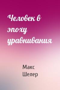 Макс Шелер - Человек в эпоху уравнивания