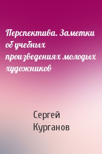 Сергей Курганов - Перспектива. Заметки об учебных произведениях молодых художников