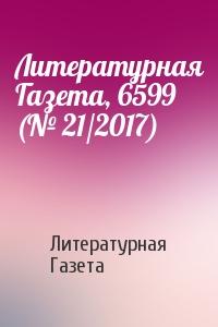 Литературная Газета, 6599 (№ 21/2017)