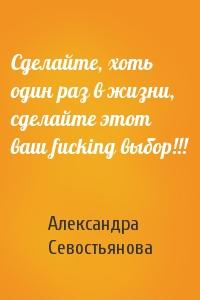 Александра Севостьянова - Сделайте, хоть один pаз в жизни, сделайте этот ваш fucking выбоp!!!