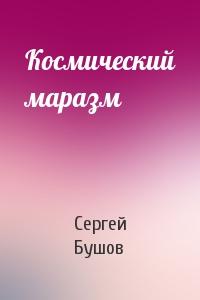Сергей Александрович Бушов - Космический маразм
