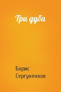 Борис Сергуненков - Три дуба