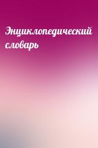 - Энциклопедический словарь