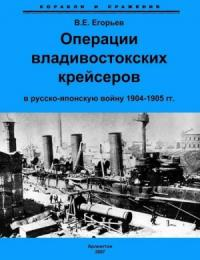 Всеволод Егорьев - Операции владивостокских крейсеров в русско-японскую войну 1904-1905 гг.