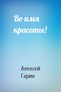 Алексей Гарин - Во имя красоты!