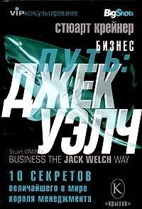 Стюарт Крейнер - Бизнес путь: Джек Уэлч. 10 секретов величайшего в мире короля менеджмента