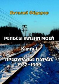 Виталий Федоров - Рельсы жизни моей. Книга 1. Предуралье и Урал, 1932-1969