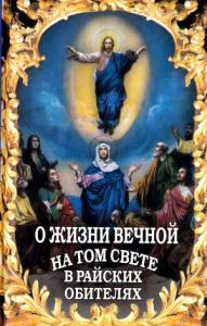 О жизни вечной на том свете в райских обителях. Чудесные описания святыми угодниками божьими Царства Небесного.