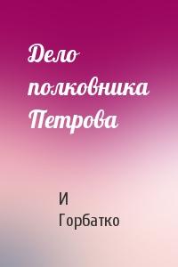 И Горбатко - Дело полковника Петрова