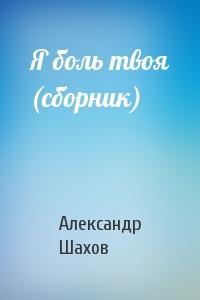 Александр Шахов - Я боль твоя (сборник)
