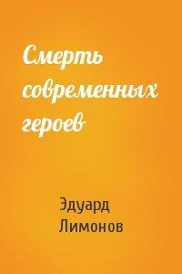 Эдуард Лимонов - Смерть современных героев