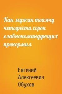 Евгений Обухов - Как мужик тысячу четыреста сорок главнокомандующих прокормил