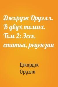 Джордж Оруэлл. В двух томах. Том 2: Эссе, статьи, рецензии