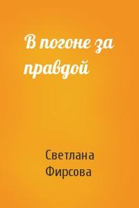 Светлана Фирсова - В погоне за правдой