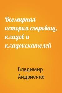 Владимир Андриенко - Всемирная история сокровищ, кладов и кладоискателей