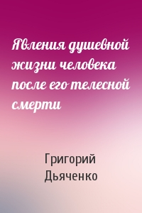 Григорий Дьяченко - Явления душевной жизни человека после его телесной смерти