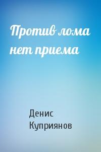 Денис Куприянов - Против лома нет приема