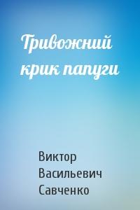 Виктор Васильевич Савченко - Тривожний крик папуги