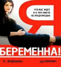 Наталья Фофанова - Я беременна! Что вас ждет и о чем вас никто не предупредил