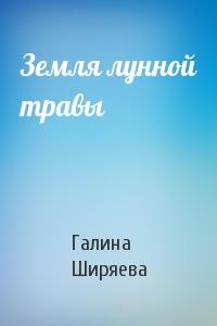 Галина Ширяева - Земля лунной травы