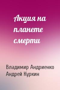 Владимир Андриенко, Андрей Куркин - Акция на планете смерти