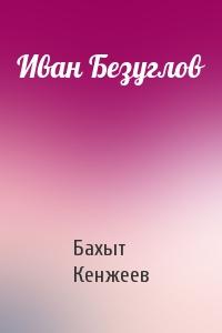 Бахыт Кенжеев - Иван Безуглов