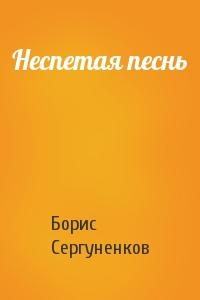 Борис Сергуненков - Неспетая песнь