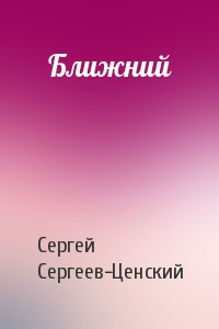 Сергей Сергеев-Ценский - Ближний