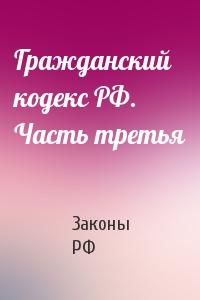 Гражданский кодекс РФ. Часть третья