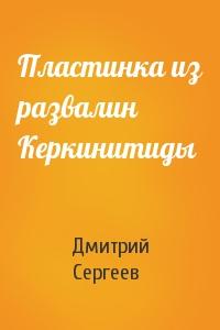 Дмитрий Сергеев - Пластинка из развалин Керкинитиды