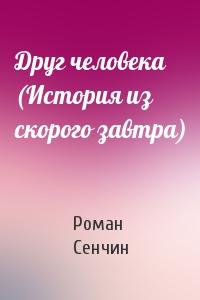 Роман Сенчин - Друг человека (История из скорого завтра)