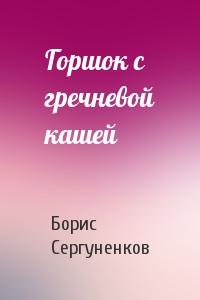 Борис Сергуненков - Горшок с гречневой кашей