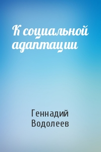 Геннадий Водолеев - К социальной адаптации