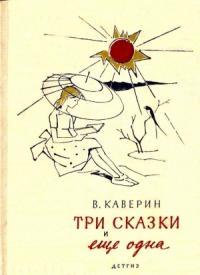 Вениамин Каверин - Три сказки и еще одна