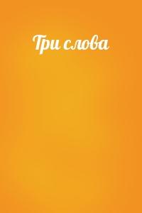 - Три слова