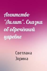 """Светлана Зорина - Агентство """"Лилит"""". Сказка об обречённой царевне"""